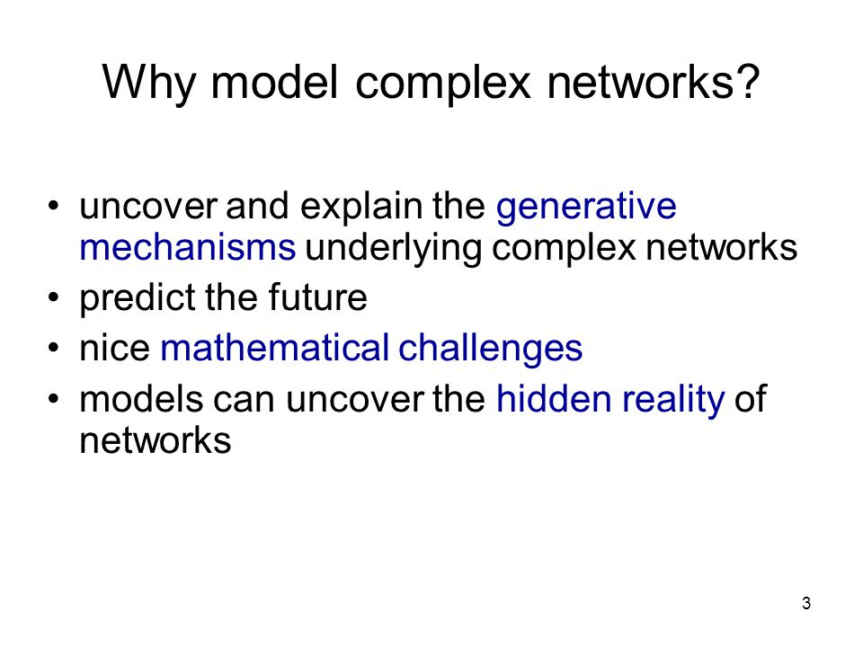 3 Why model complex networks? uncover and explain the generative mechanisms underlying complex networks predict the future nice mathematical challenge
