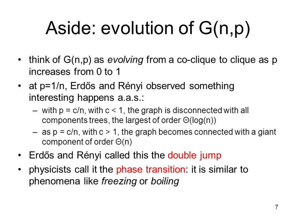 7 Aside: evolution of G(n,p) think of G(n,p) as evolving from a co-clique to clique as p increases from 0 to 1 at p=1/n, Erdős and Rényi observed something interesting happens a.a.s.: –with p = c/n, with c < 1, the graph is disconnected with all components trees, the largest of order Θ(log(n)) –as p = c/n, with c > 1, the graph becomes connected with a giant component of order Θ(n) Erdős and Rényi called this the double jump physicists call it the phase transition: it is similar to phenomena like freezing or boiling