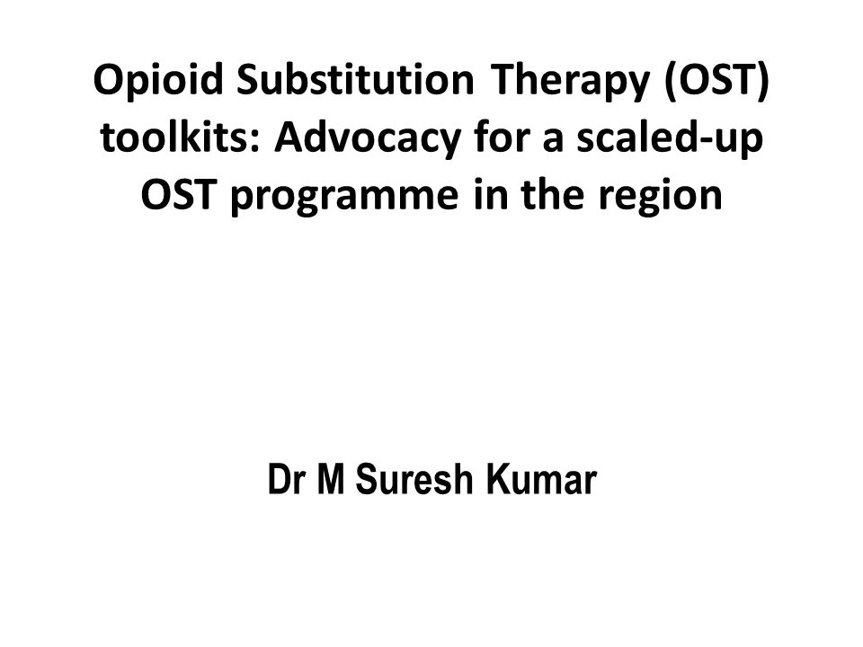 Opioid Substitution Therapy (OST) toolkits: Advocacy for a scaled-up OST programme in the region Dr M Suresh Kumar