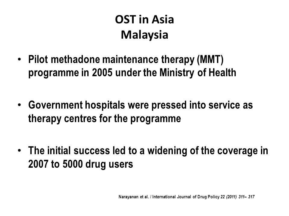 OST in Asia Malaysia Pilot methadone maintenance therapy (MMT) programme in 2005 under the Ministry of Health Government hospitals were pressed into service as therapy centres for the programme The initial success led to a widening of the coverage in 2007 to 5000 drug users Narayanan et al.