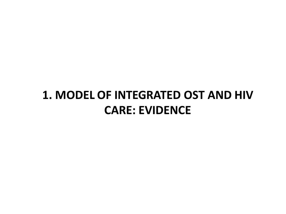 1. MODEL OF INTEGRATED OST AND HIV CARE: EVIDENCE