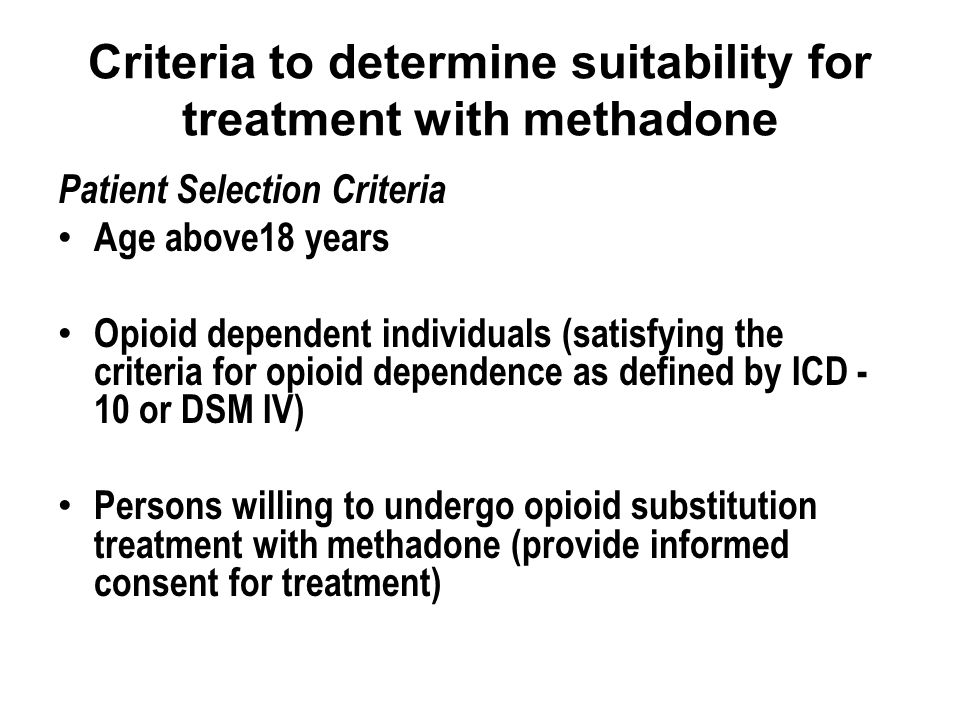 Criteria to determine suitability for treatment with methadone Patient Selection Criteria Age above18 years Opioid dependent individuals (satisfying the criteria for opioid dependence as defined by ICD - 10 or DSM IV) Persons willing to undergo opioid substitution treatment with methadone (provide informed consent for treatment)