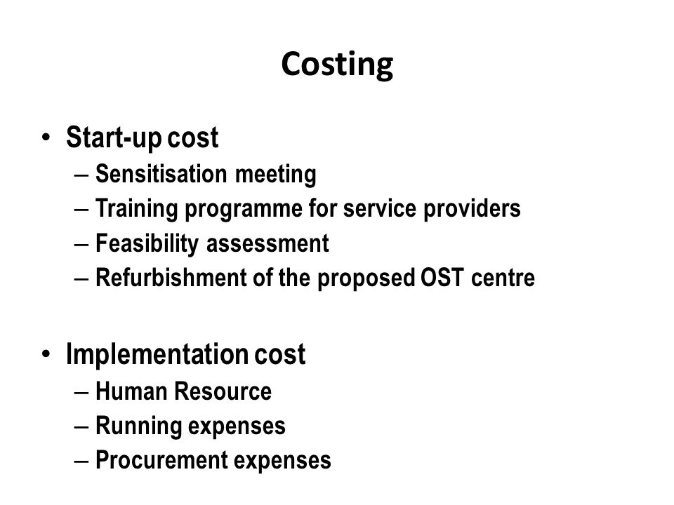 Costing Start-up cost – Sensitisation meeting – Training programme for service providers – Feasibility assessment – Refurbishment of the proposed OST centre Implementation cost – Human Resource – Running expenses – Procurement expenses