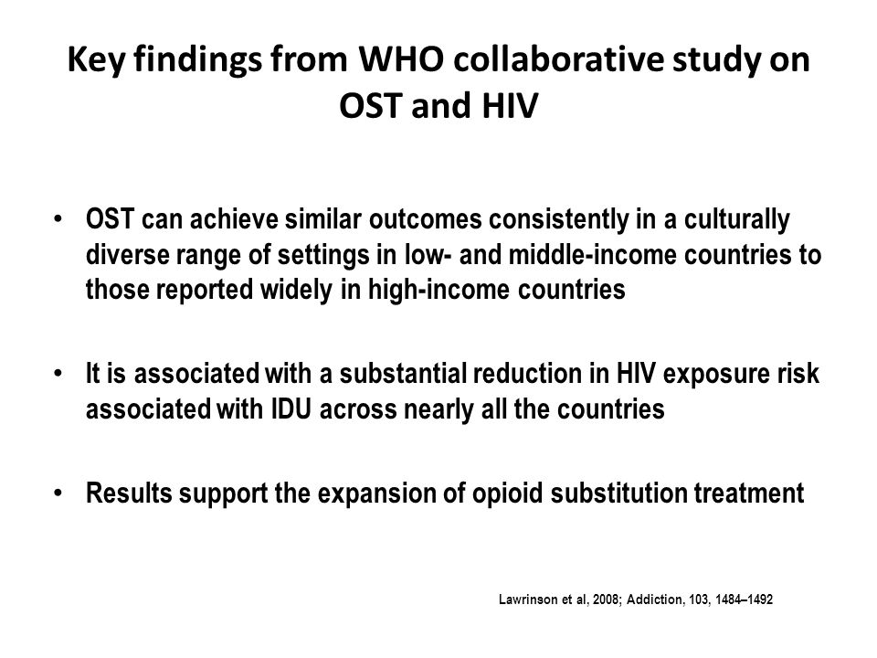 Key findings from WHO collaborative study on OST and HIV OST can achieve similar outcomes consistently in a culturally diverse range of settings in low- and middle-income countries to those reported widely in high-income countries It is associated with a substantial reduction in HIV exposure risk associated with IDU across nearly all the countries Results support the expansion of opioid substitution treatment Lawrinson et al, 2008; Addiction, 103, 1484–1492