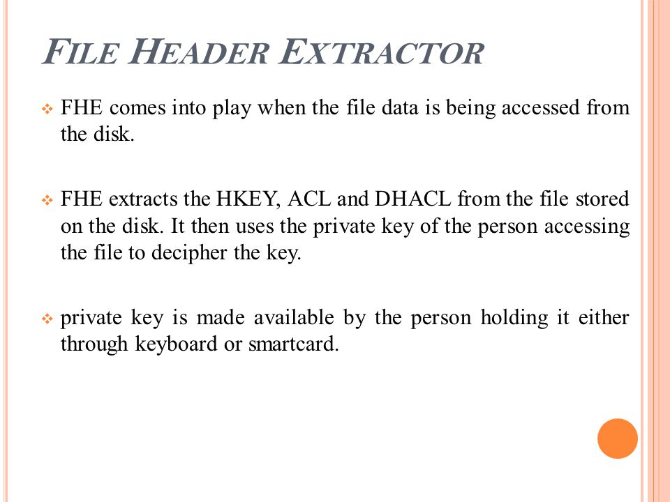 F ILE H EADER E XTRACTOR  FHE comes into play when the file data is being accessed from the disk.  FHE extracts the HKEY, ACL and DHACL from the fil