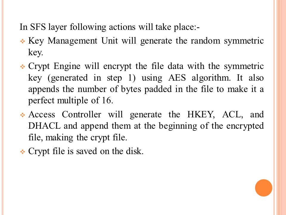 In SFS layer following actions will take place:-  Key Management Unit will generate the random symmetric key.  Crypt Engine will encrypt the file da