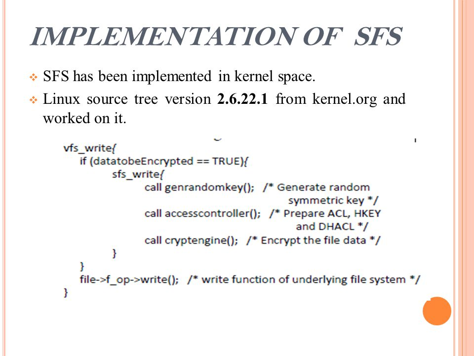 IMPLEMENTATION OF SFS  SFS has been implemented in kernel space.  Linux source tree version 2.6.22.1 from kernel.org and worked on it.