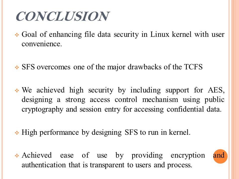 CONCLUSION  Goal of enhancing file data security in Linux kernel with user convenience.  SFS overcomes one of the major drawbacks of the TCFS  We a