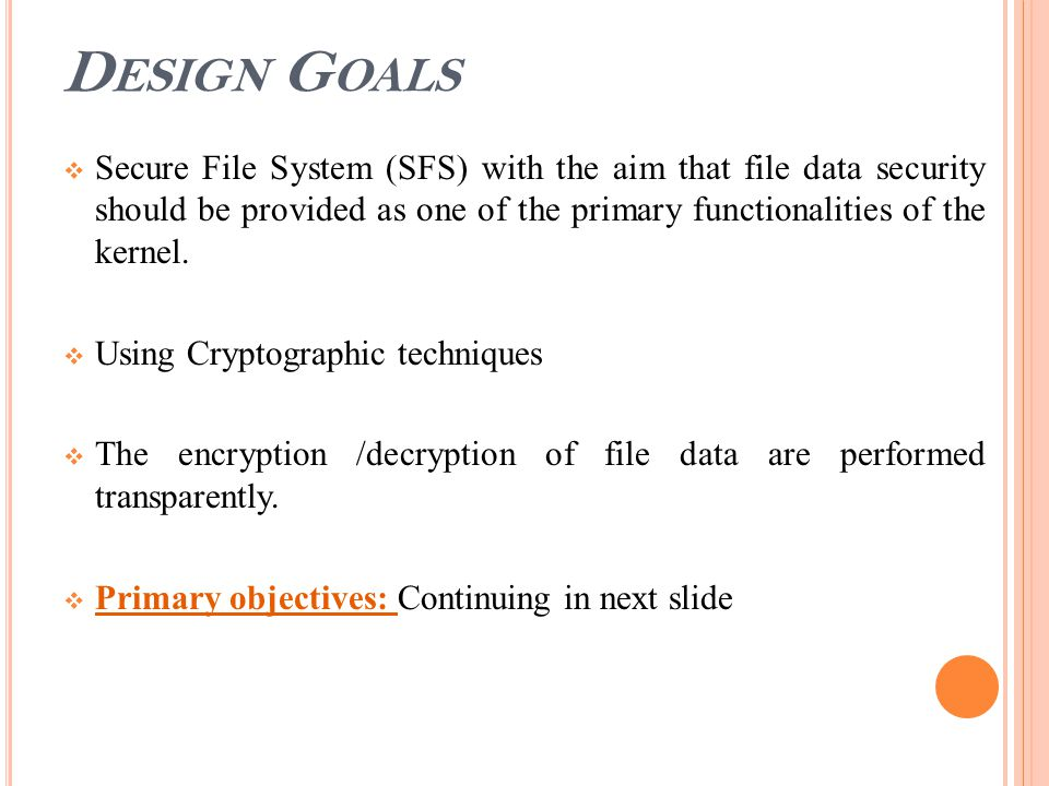 D ESIGN G OALS  Secure File System (SFS) with the aim that file data security should be provided as one of the primary functionalities of the kernel.
