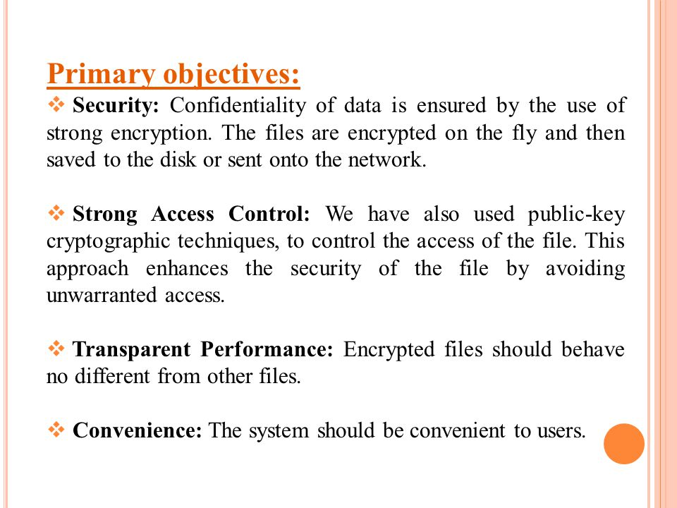 Primary objectives:  Security: Confidentiality of data is ensured by the use of strong encryption. The files are encrypted on the fly and then saved