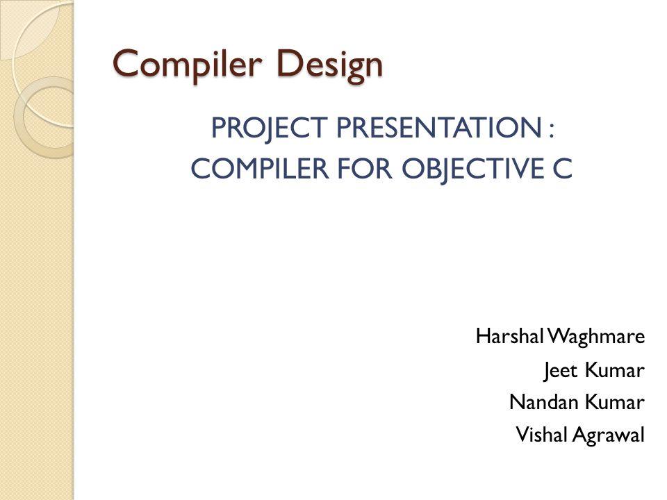 Compiler Design PROJECT PRESENTATION : COMPILER FOR OBJECTIVE C Harshal Waghmare Jeet Kumar Nandan Kumar Vishal Agrawal