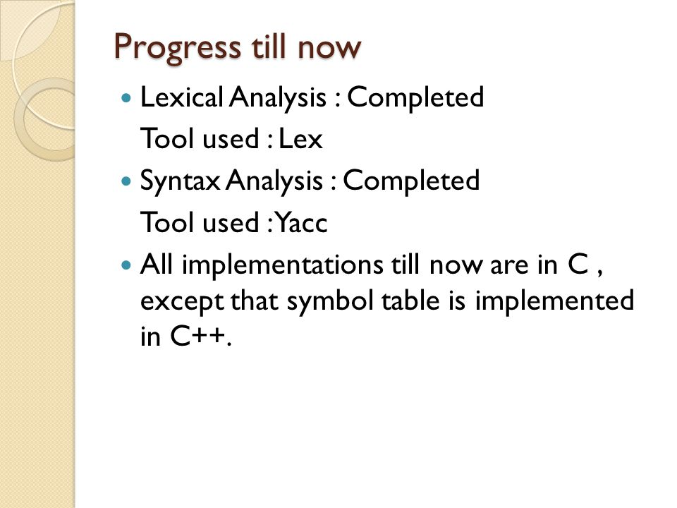 Progress till now Lexical Analysis : Completed Tool used : Lex Syntax Analysis : Completed Tool used : Yacc All implementations till now are in C, except that symbol table is implemented in C++.