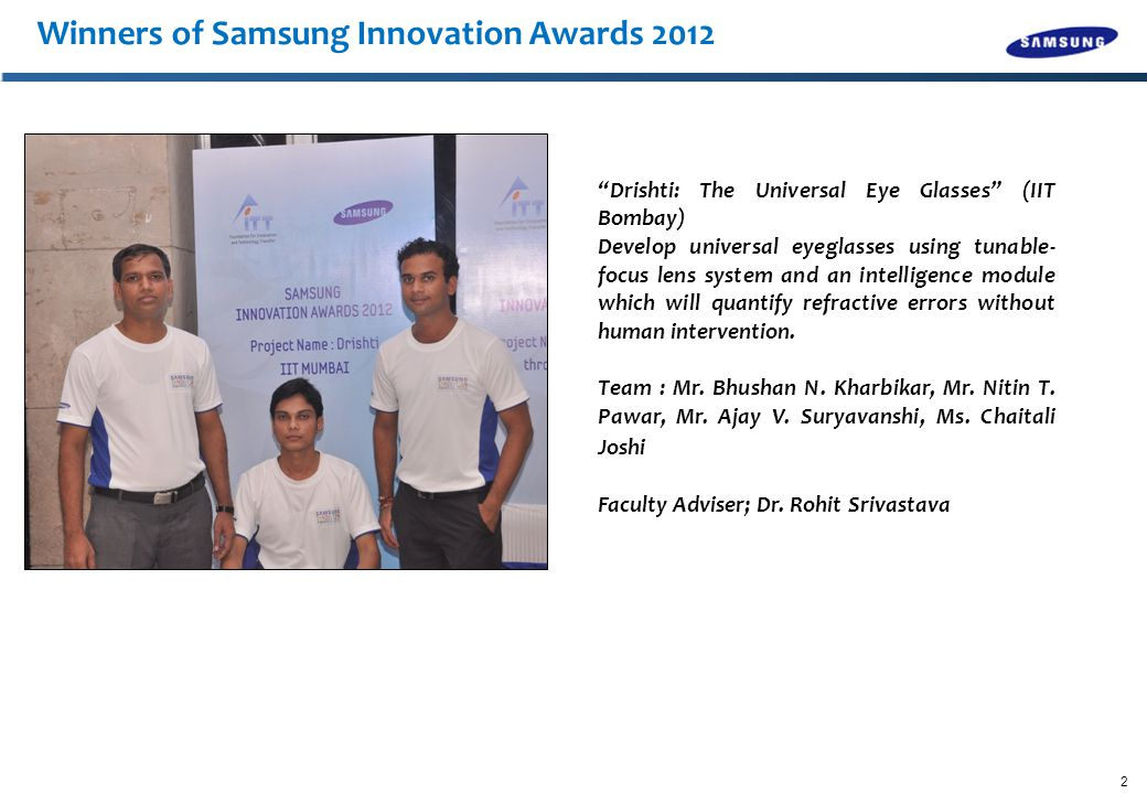 2 Winners of Samsung Innovation Awards 2012 Drishti: The Universal Eye Glasses (IIT Bombay) Develop universal eyeglasses using tunable- focus lens system and an intelligence module which will quantify refractive errors without human intervention.