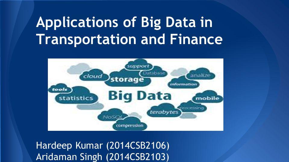 Applications of Big Data in Transportation and Finance Hardeep Kumar (2014CSB2106) Aridaman Singh (2014CSB2103)