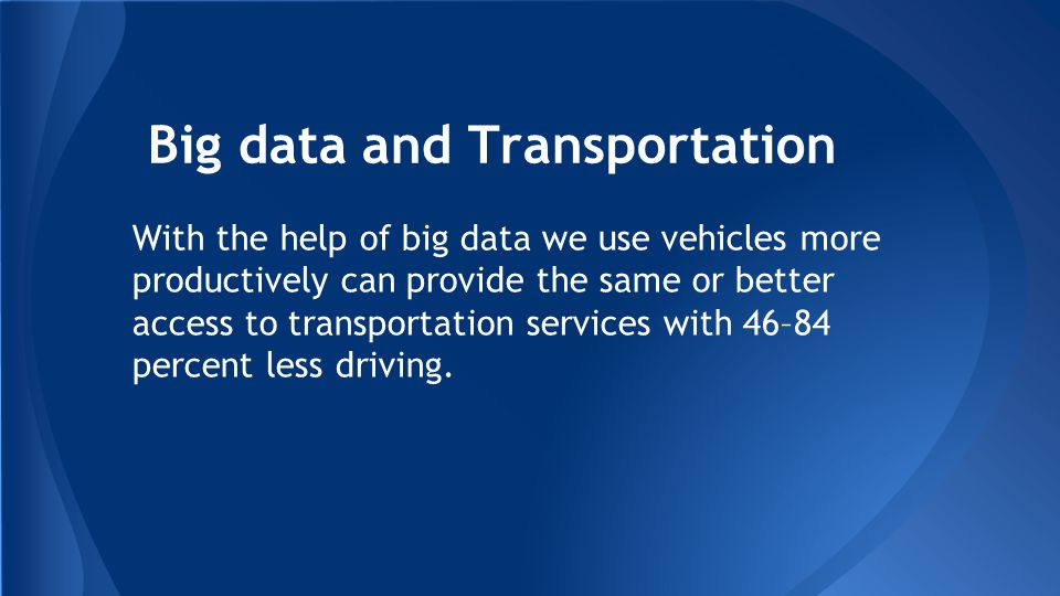 Big data and Transportation With the help of big data we use vehicles more productively can provide the same or better access to transportation services with 46–84 percent less driving.