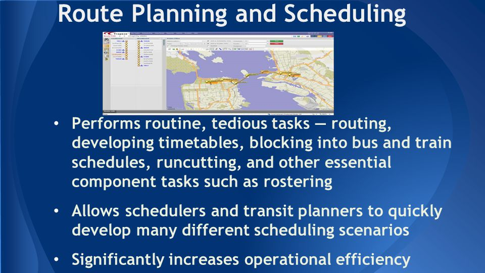 Route Planning and Scheduling Performs routine, tedious tasks — routing, developing timetables, blocking into bus and train schedules, runcutting, and other essential component tasks such as rostering Allows schedulers and transit planners to quickly develop many different scheduling scenarios Significantly increases operational efficiency