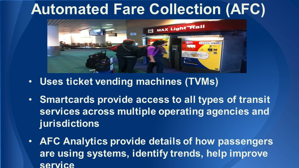 Automated Fare Collection (AFC) Uses ticket vending machines (TVMs) Smartcards provide access to all types of transit services across multiple operating agencies and jurisdictions AFC Analytics provide details of how passengers are using systems, identify trends, help improve service