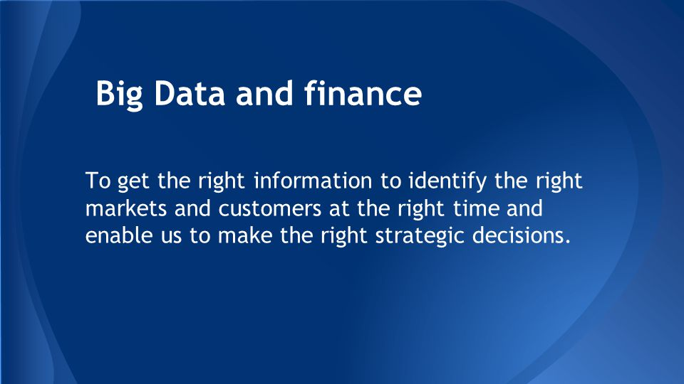 Big Data and finance To get the right information to identify the right markets and customers at the right time and enable us to make the right strategic decisions.