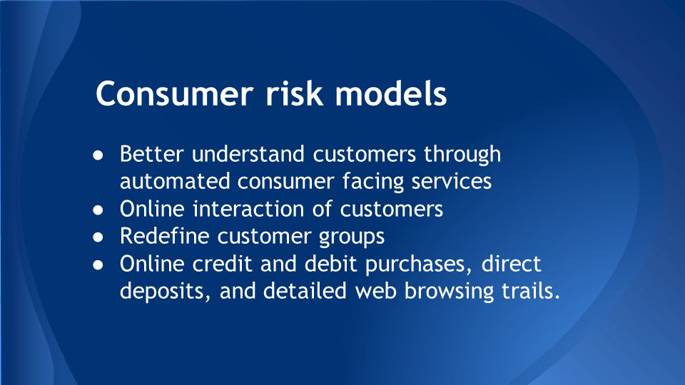 Consumer risk models ●Better understand customers through automated consumer facing services ●Online interaction of customers ●Redefine customer groups ●Online credit and debit purchases, direct deposits, and detailed web browsing trails.