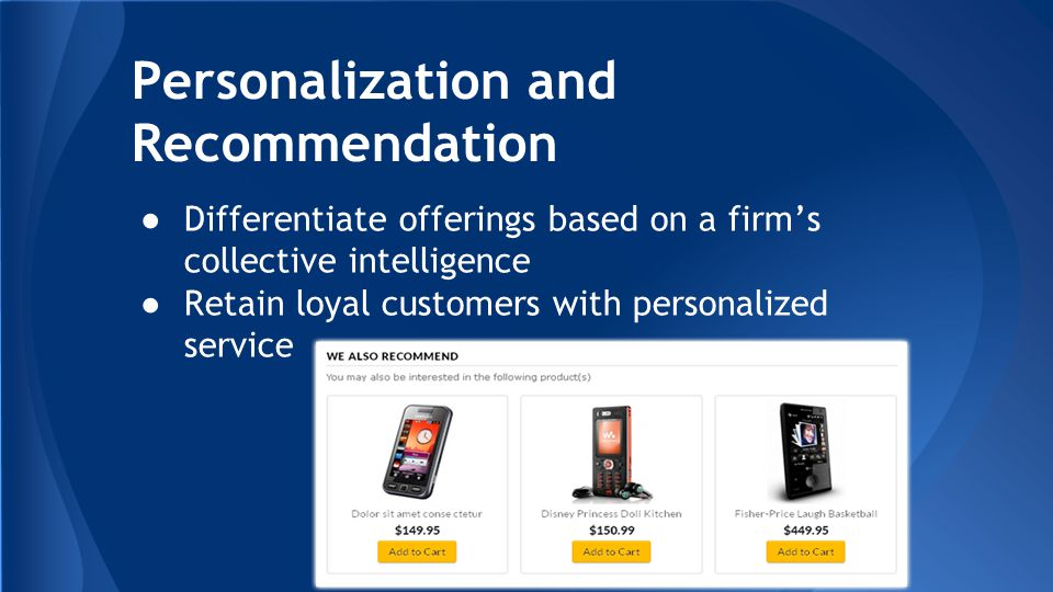 Personalization and Recommendation ●Differentiate offerings based on a firm's collective intelligence ●Retain loyal customers with personalized service