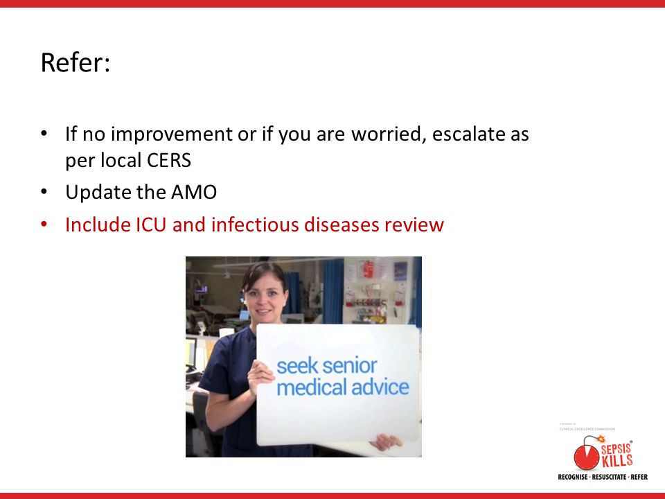 Refer: If no improvement or if you are worried, escalate as per local CERS Update the AMO Include ICU and infectious diseases review