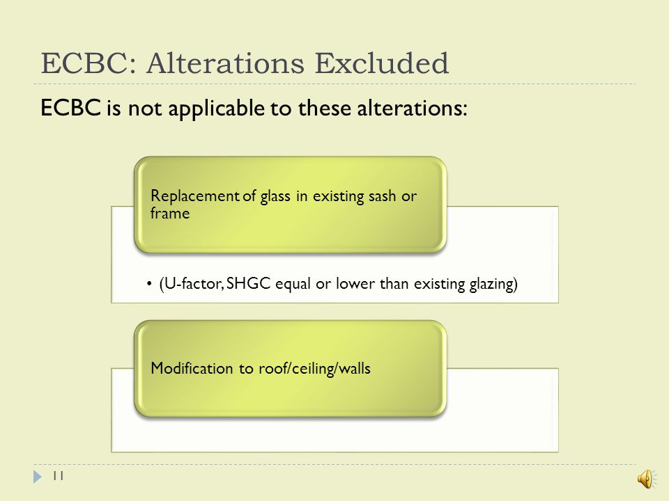 ECBC: Alterations Included ECBC is applicable to these alterations: Alterations in equipment/control device of HVAC system Alteration to service hot water systemAlteration to lighting Alterations to electric power systems and motors Alteration to lighting: ECBC adherence is exempted if replacement is < 50% luminaries provided alterations do not increase lighting load 10