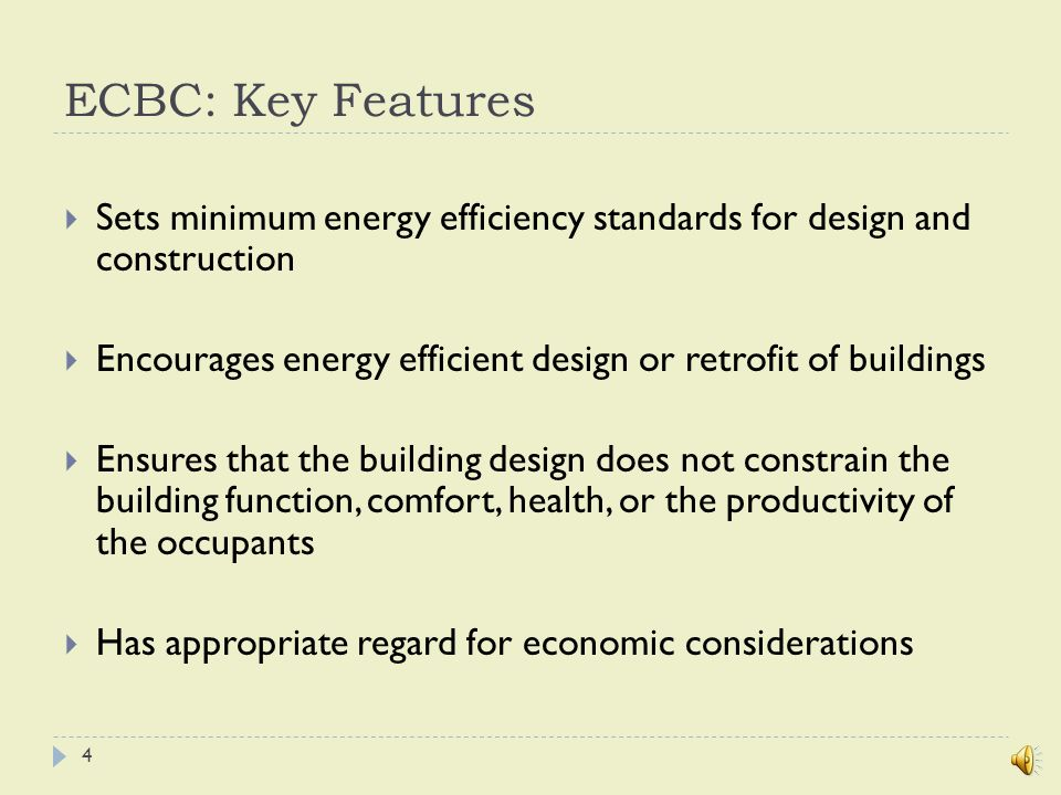 ECBC: Key Features  Sets minimum energy efficiency standards for design and construction  Encourages energy efficient design or retrofit of buildings  Ensures that the building design does not constrain the building function, comfort, health, or the productivity of the occupants  Has appropriate regard for economic considerations 4