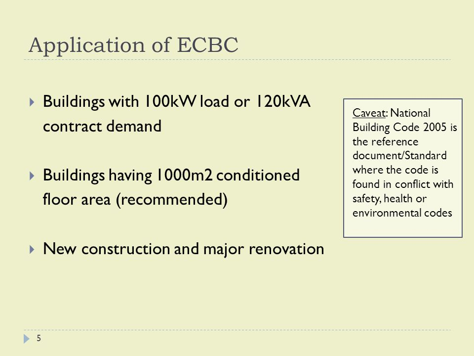 Application of ECBC  Buildings with 100kW load or 120kVA contract demand  Buildings having 1000m2 conditioned floor area (recommended)  New construction and major renovation Caveat: National Building Code 2005 is the reference document/Standard where the code is found in conflict with safety, health or environmental codes 5