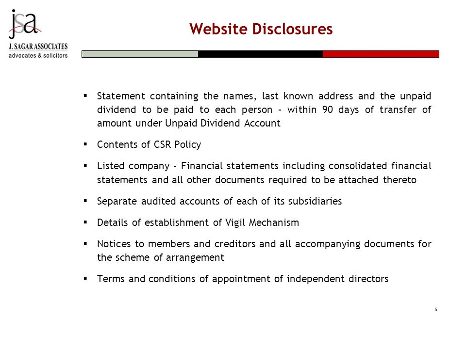 Website Disclosures  Statement containing the names, last known address and the unpaid dividend to be paid to each person – within 90 days of transfer of amount under Unpaid Dividend Account  Contents of CSR Policy  Listed company - Financial statements including consolidated financial statements and all other documents required to be attached thereto  Separate audited accounts of each of its subsidiaries  Details of establishment of Vigil Mechanism  Notices to members and creditors and all accompanying documents for the scheme of arrangement  Terms and conditions of appointment of independent directors 6