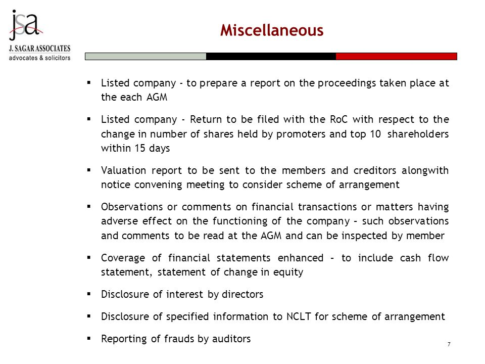 Miscellaneous  Listed company - to prepare a report on the proceedings taken place at the each AGM  Listed company - Return to be filed with the RoC with respect to the change in number of shares held by promoters and top 10 shareholders within 15 days  Valuation report to be sent to the members and creditors alongwith notice convening meeting to consider scheme of arrangement  Observations or comments on financial transactions or matters having adverse effect on the functioning of the company – such observations and comments to be read at the AGM and can be inspected by member  Coverage of financial statements enhanced – to include cash flow statement, statement of change in equity  Disclosure of interest by directors  Disclosure of specified information to NCLT for scheme of arrangement  Reporting of frauds by auditors 7