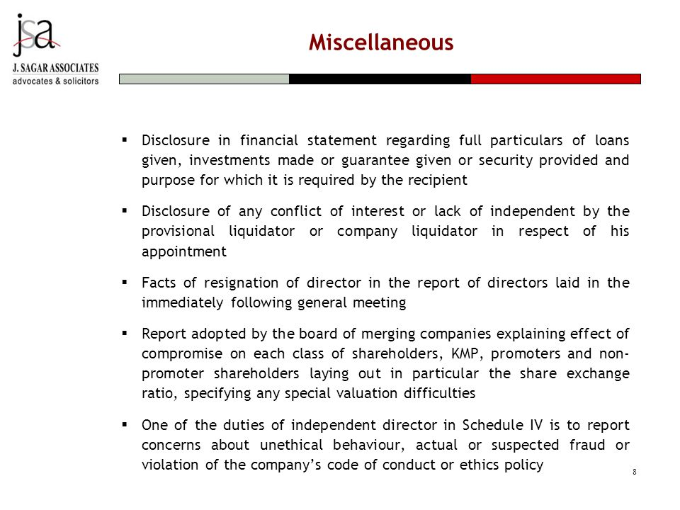 Miscellaneous  Disclosure in financial statement regarding full particulars of loans given, investments made or guarantee given or security provided and purpose for which it is required by the recipient  Disclosure of any conflict of interest or lack of independent by the provisional liquidator or company liquidator in respect of his appointment  Facts of resignation of director in the report of directors laid in the immediately following general meeting  Report adopted by the board of merging companies explaining effect of compromise on each class of shareholders, KMP, promoters and non- promoter shareholders laying out in particular the share exchange ratio, specifying any special valuation difficulties  One of the duties of independent director in Schedule IV is to report concerns about unethical behaviour, actual or suspected fraud or violation of the company's code of conduct or ethics policy 8