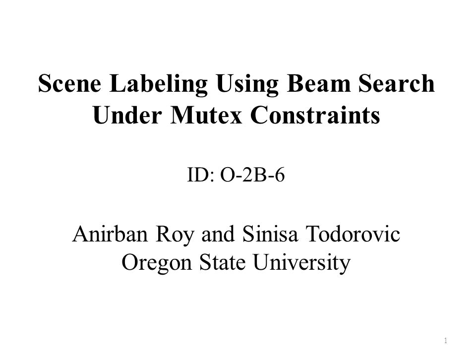 Scene Labeling Using Beam Search Under Mutex Constraints ID: O-2B-6 Anirban Roy and Sinisa Todorovic Oregon State University 1