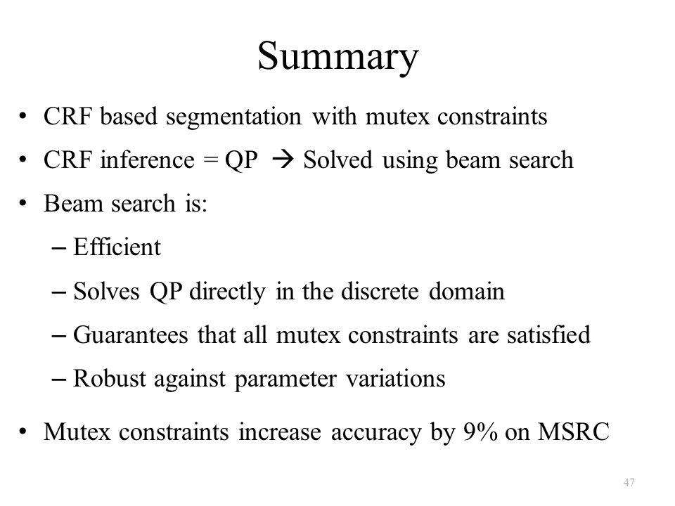 Summary CRF based segmentation with mutex constraints CRF inference = QP  Solved using beam search Beam search is: – Efficient – Solves QP directly in the discrete domain – Guarantees that all mutex constraints are satisfied – Robust against parameter variations Mutex constraints increase accuracy by 9% on MSRC 47
