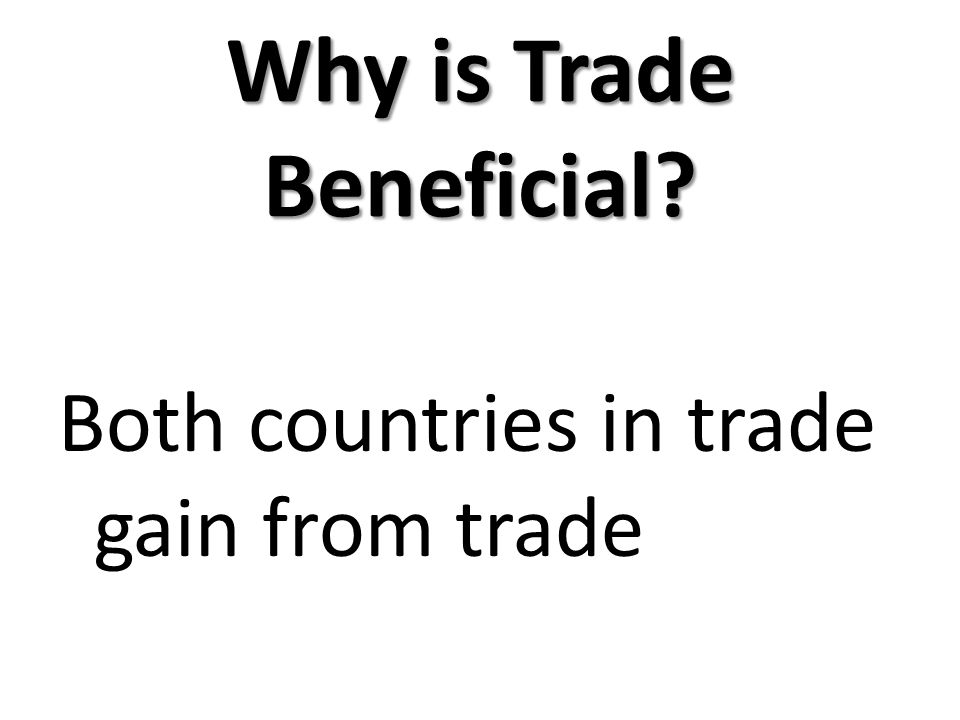 Why is Trade Beneficial? Both countries in trade gain from trade