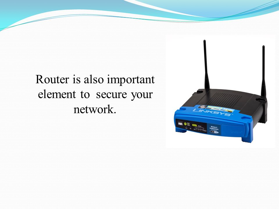 Router is also important element to secure your network.