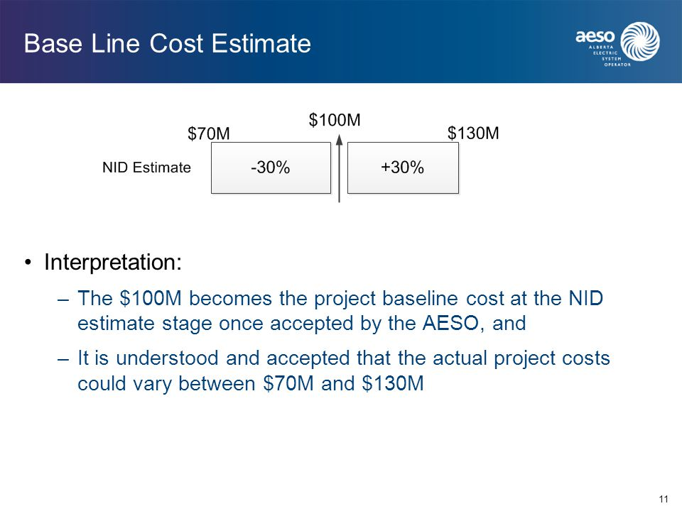 Base Line Cost Estimate Interpretation: –The $100M becomes the project baseline cost at the NID estimate stage once accepted by the AESO, and –It is u
