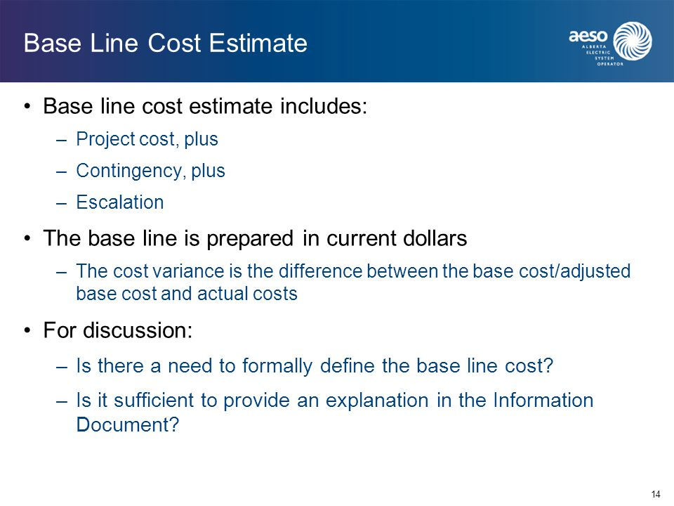 14 Base Line Cost Estimate Base line cost estimate includes: –Project cost, plus –Contingency, plus –Escalation The base line is prepared in current d