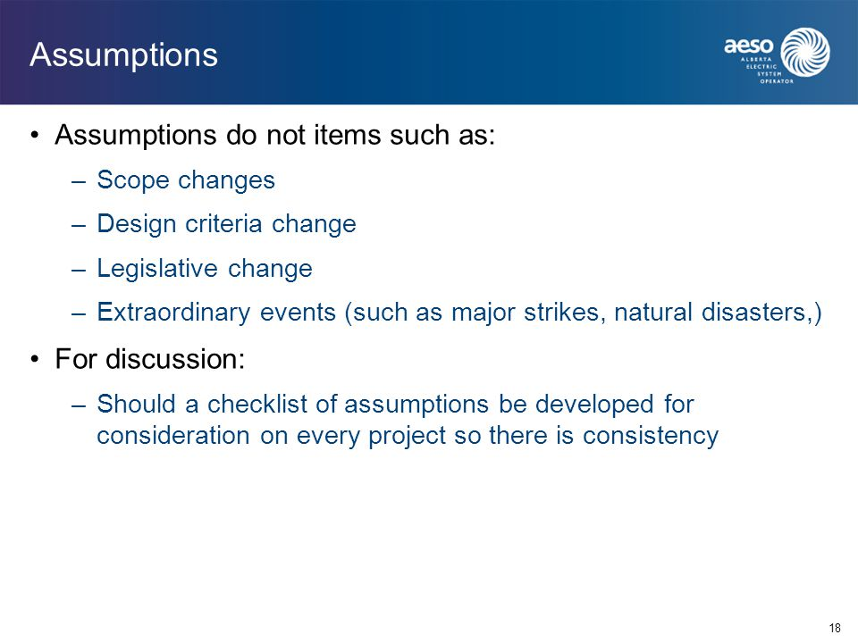 Assumptions Assumptions do not items such as: –Scope changes –Design criteria change –Legislative change –Extraordinary events (such as major strikes,