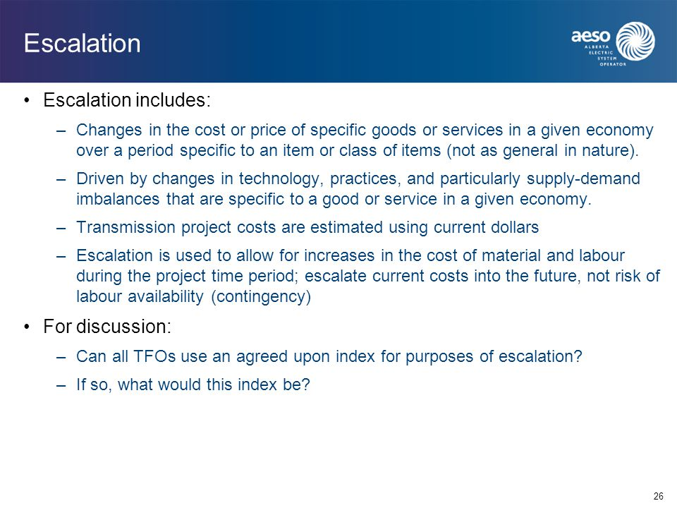 26 Escalation Escalation includes: –Changes in the cost or price of specific goods or services in a given economy over a period specific to an item or