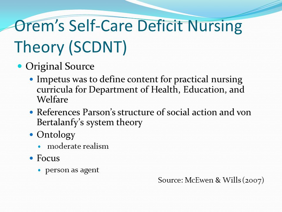 Orem's Self-Care Deficit Nursing Theory (SCDNT) Original Source Impetus was to define content for practical nursing curricula for Department of Health, Education, and Welfare References Parson's structure of social action and von Bertalanfy's system theory Ontology moderate realism Focus person as agent Source: McEwen & Wills (2007)