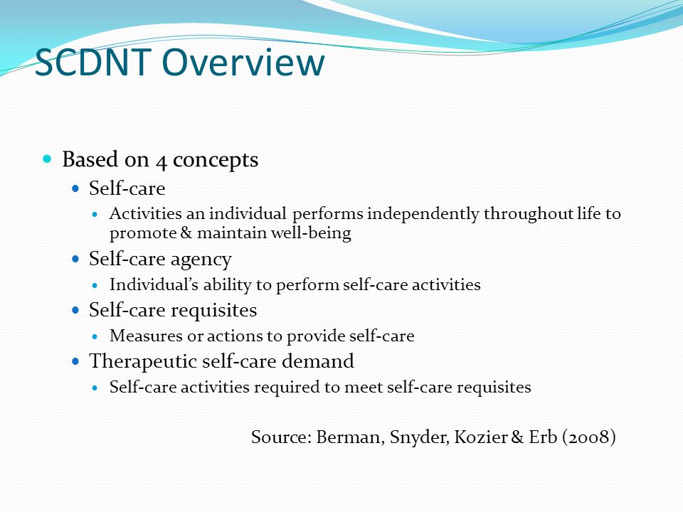 SCDNT Overview Based on 4 concepts Self-care Activities an individual performs independently throughout life to promote & maintain well-being Self-care agency Individual's ability to perform self-care activities Self-care requisites Measures or actions to provide self-care Therapeutic self-care demand Self-care activities required to meet self-care requisites Source: Berman, Snyder, Kozier & Erb (2008)