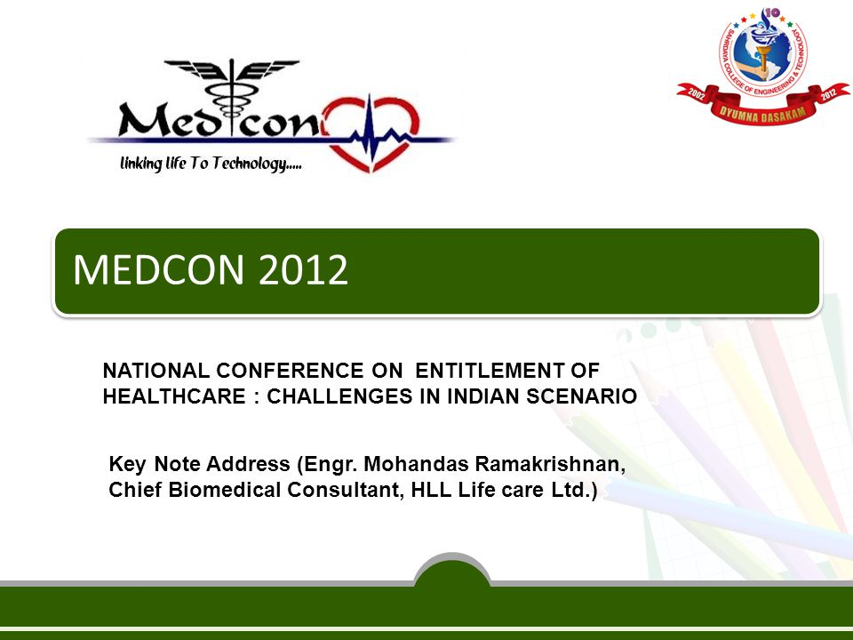 MEDCON 2012 NATIONAL CONFERENCE ON ENTITLEMENT OF HEALTHCARE : CHALLENGES IN INDIAN SCENARIO Key Note Address (Engr. Mohandas Ramakrishnan, Chief Biom
