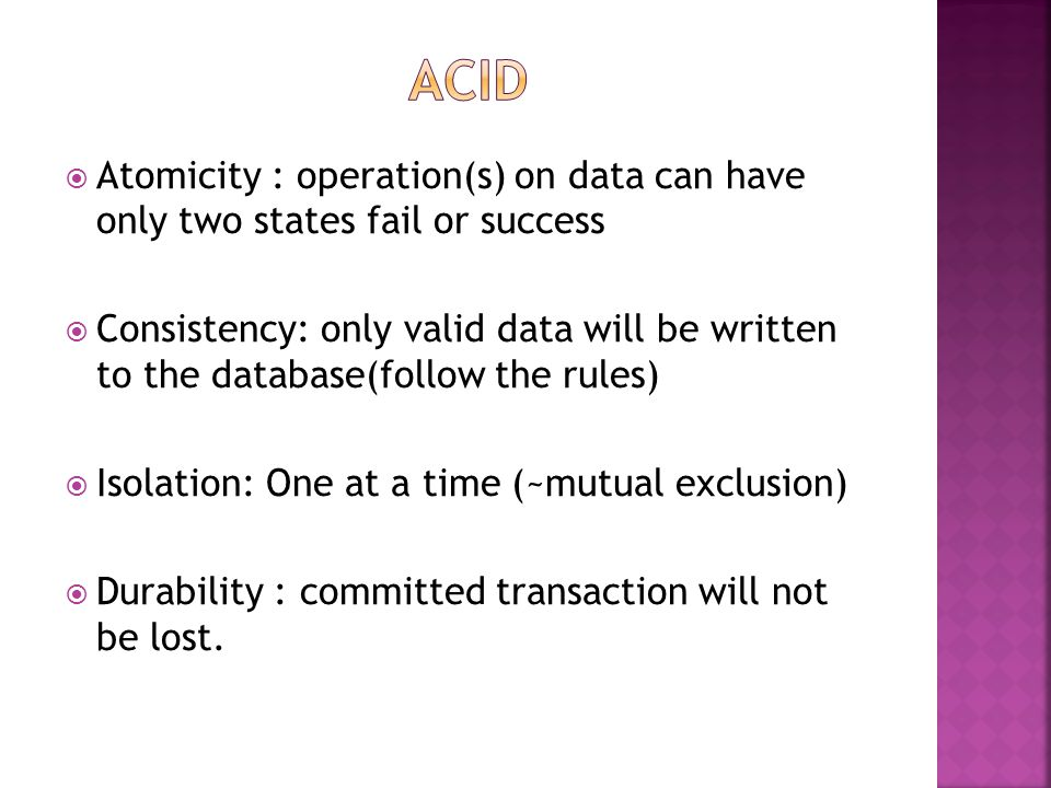  Atomicity : operation(s) on data can have only two states fail or success  Consistency: only valid data will be written to the database(follow the rules)  Isolation: One at a time (~mutual exclusion)  Durability : committed transaction will not be lost.