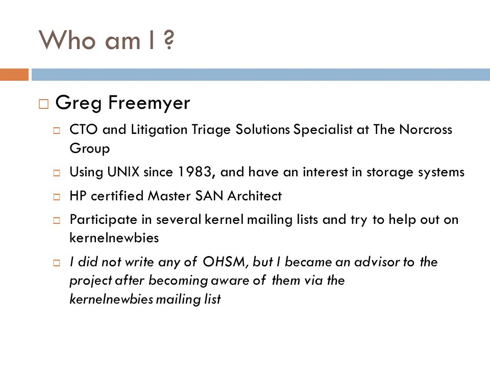 Who am I ?  Greg Freemyer  CTO and Litigation Triage Solutions Specialist at The Norcross Group  Using UNIX since 1983, and have an interest in sto