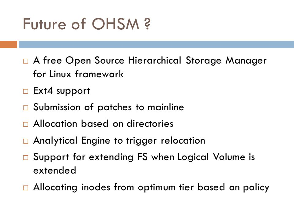 Future of OHSM ?  A free Open Source Hierarchical Storage Manager for Linux framework  Ext4 support  Submission of patches to mainline  Allocation