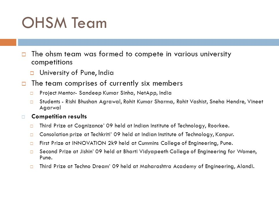 OHSM Team  The ohsm team was formed to compete in various university competitions  University of Pune, India  The team comprises of currently six members  Project Mentor- Sandeep Kumar Sinha, NetApp, India  Students - Rishi Bhushan Agrawal, Rohit Kumar Sharma, Rohit Vashist, Sneha Hendre, Vineet Agarwal  Competition results  Third Prize at Cognizance' 09 held at Indian Institute of Technology, Roorkee.