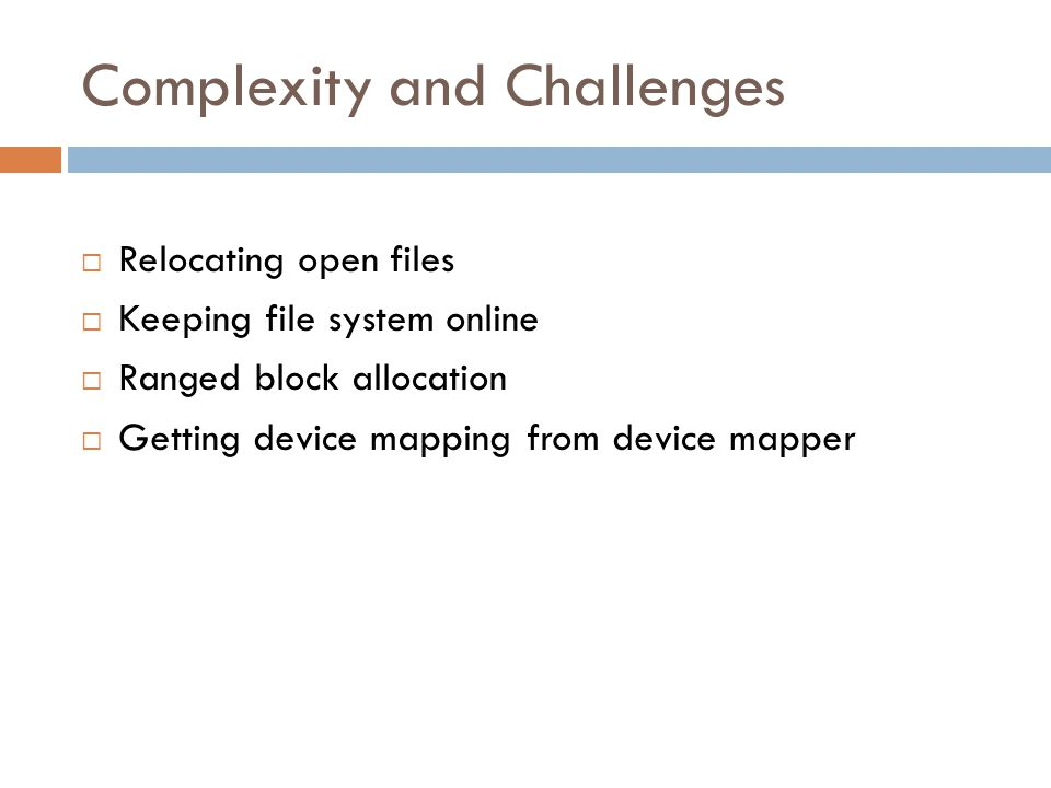 Complexity and Challenges  Relocating open files  Keeping file system online  Ranged block allocation  Getting device mapping from device mapper