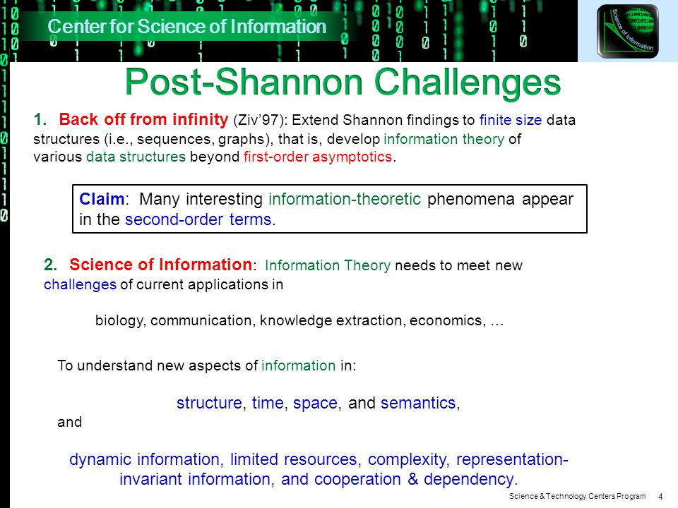 Science & Technology Centers Program 4 1.Back off from infinity (Ziv'97): Extend Shannon findings to finite size data structures (i.e., sequences, graphs), that is, develop information theory of various data structures beyond first-order asymptotics.