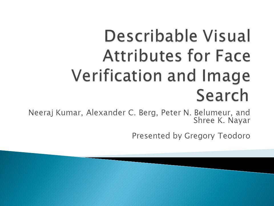 Neeraj Kumar, Alexander C. Berg, Peter N. Belumeur, and Shree K. Nayar Presented by Gregory Teodoro