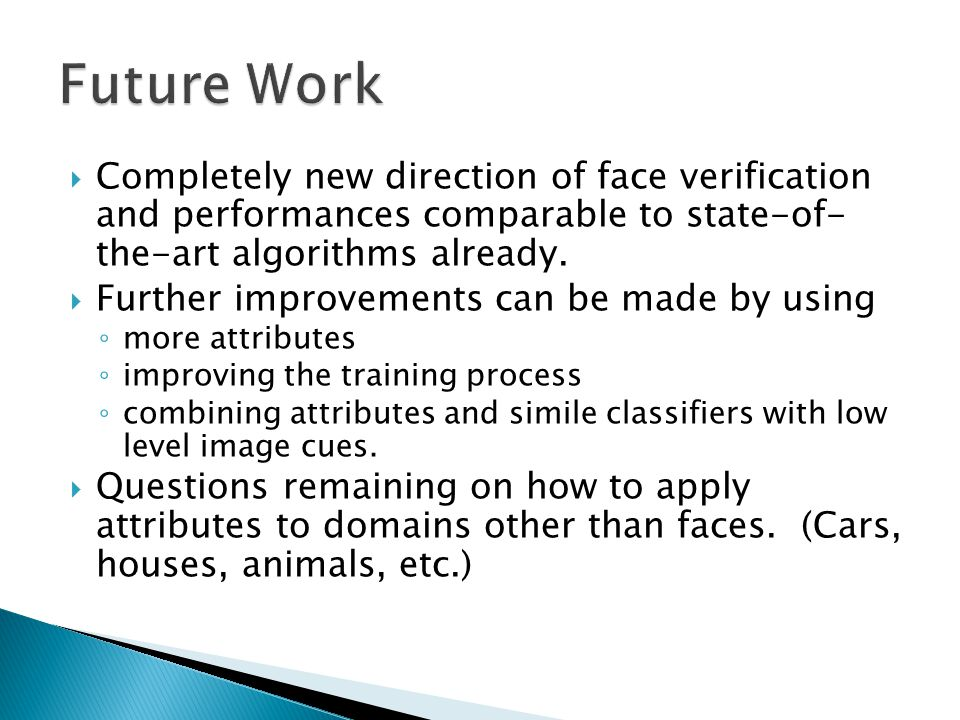  Completely new direction of face verification and performances comparable to state-of- the-art algorithms already.